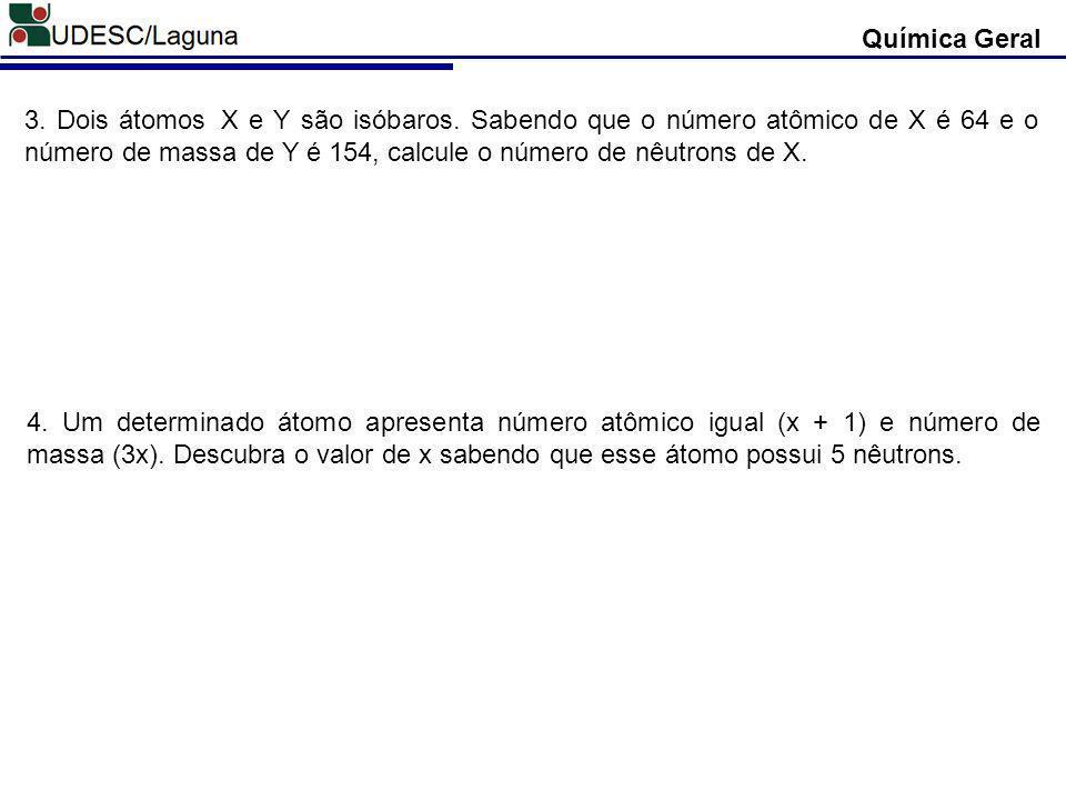 Química Geral 4. Um determinado átomo apresenta número atômico igual (x + 1) e número de massa (3x). Descubra o valor de x sabendo que esse átomo poss
