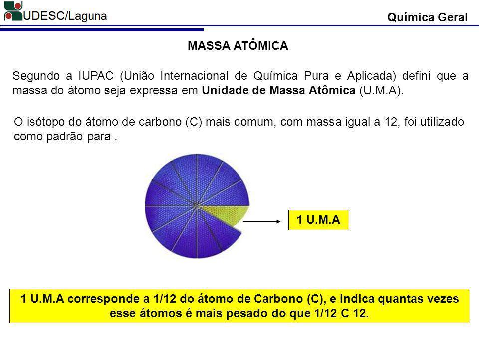 Química Geral MASSA ATÔMICA Segundo a IUPAC (União Internacional de Química Pura e Aplicada) defini que a massa do átomo seja expressa em Unidade de M