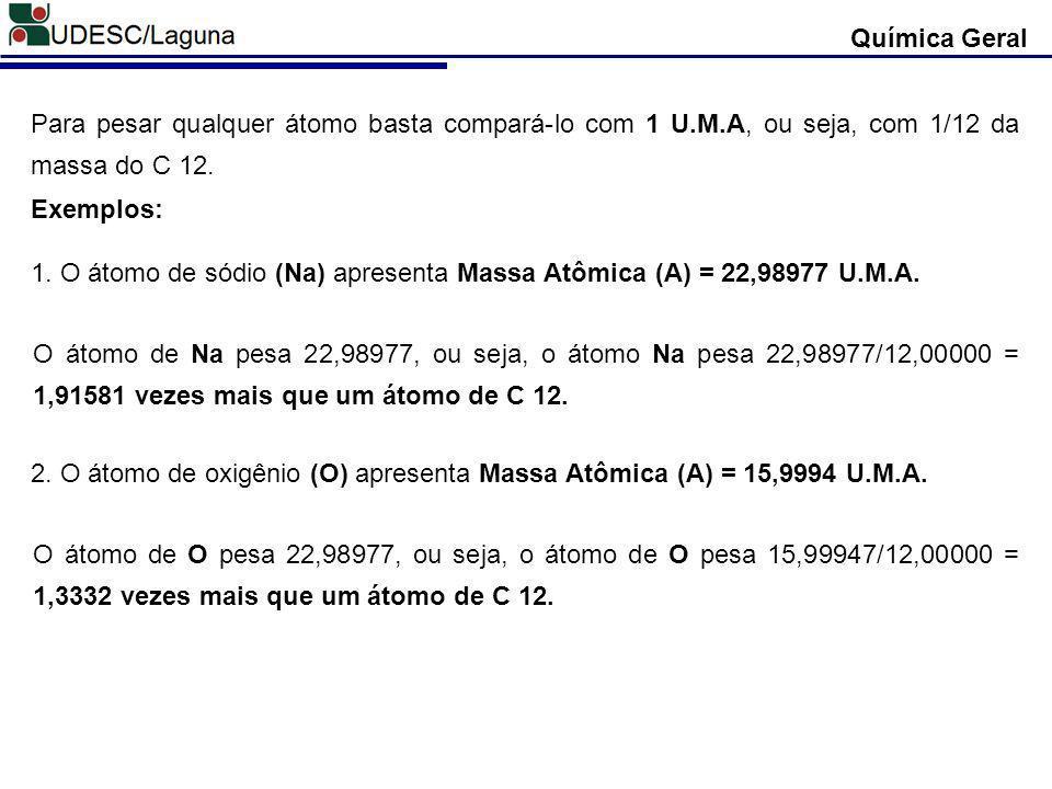 Química Geral Para pesar qualquer átomo basta compará-lo com 1 U.M.A, ou seja, com 1/12 da massa do C 12. Exemplos: 1. O átomo de sódio (Na) apresenta