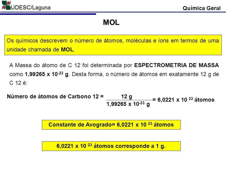 Química Geral MOL Os químicos descrevem o número de átomos, moléculas e íons em termos de uma unidade chamada de MOL. A Massa do átomo de C 12 foi det