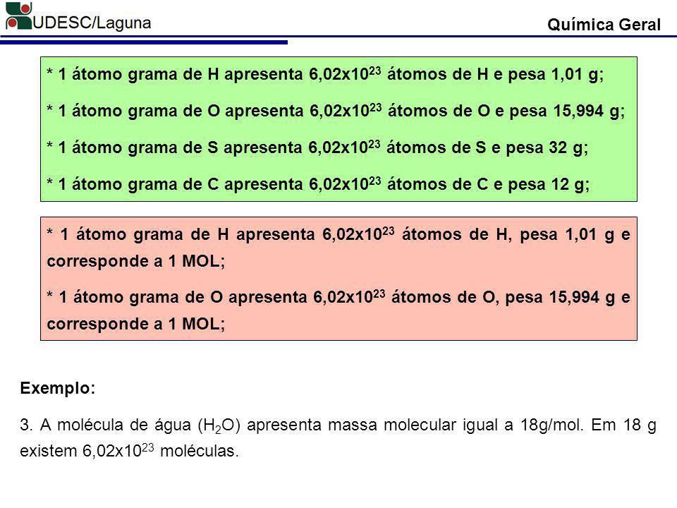 Química Geral * 1 átomo grama de H apresenta 6,02x10 23 átomos de H e pesa 1,01 g; * 1 átomo grama de O apresenta 6,02x10 23 átomos de O e pesa 15,994
