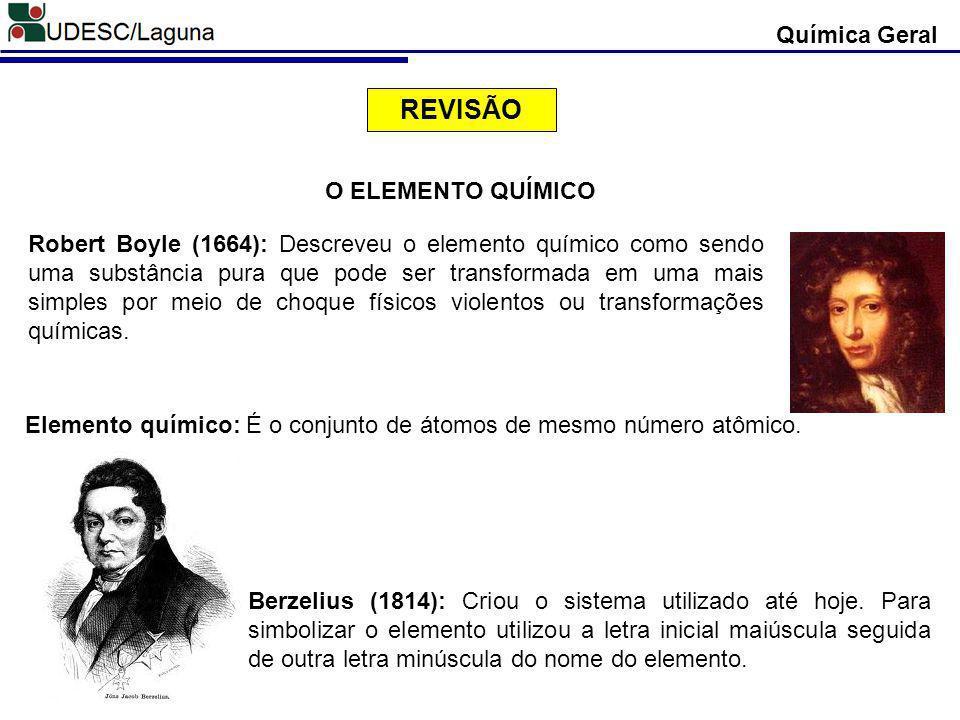 Química Geral O ELEMENTO QUÍMICO Robert Boyle (1664): Descreveu o elemento químico como sendo uma substância pura que pode ser transformada em uma mai
