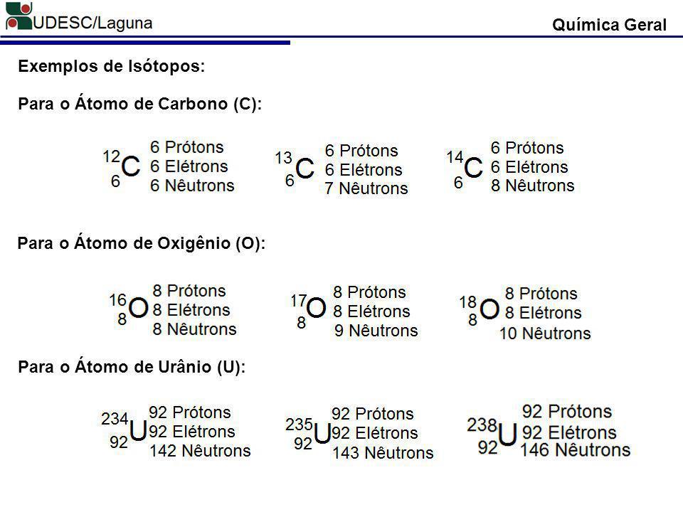 Química Geral Exemplos de Isótopos: Para o Átomo de Carbono (C): Para o Átomo de Oxigênio (O): Para o Átomo de Urânio (U):