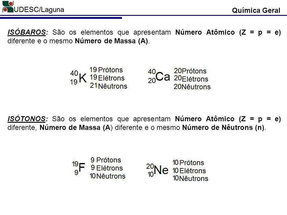 Química Geral ISÓBAROS: São os elementos que apresentam Número Atômico (Z = p = e) diferente e o mesmo Número de Massa (A). ISÓTONOS: São os elementos