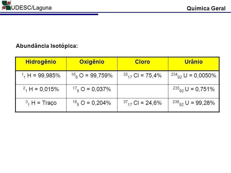 Química Geral HidrogênioOxigênioCloroUrânio 1 1 H = 99,985% 16 8 O = 99,759% 35 17 Cl = 75,4% 234 92 U = 0,0050% 2 1 H = 0,015% 17 8 O = 0,037% 235 92
