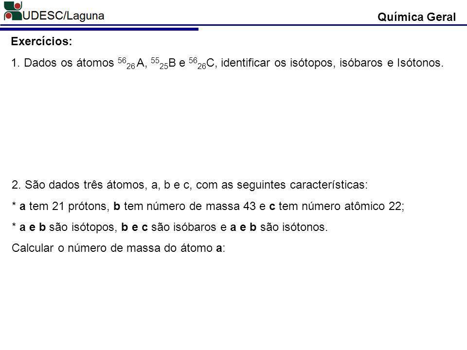 Química Geral Exercícios: 1. Dados os átomos 56 26 A, 55 25 B e 56 26 C, identificar os isótopos, isóbaros e Isótonos. 2. São dados três átomos, a, b