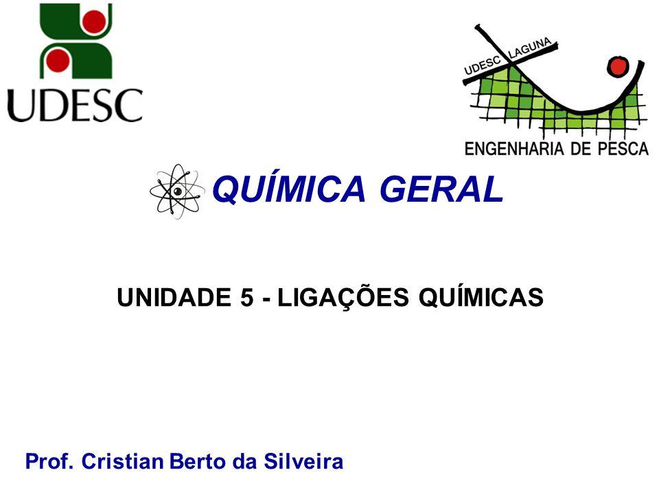 Prof. Cristian Berto da Silveira QUÍMICA GERAL UNIDADE 5 - LIGAÇÕES QUÍMICAS