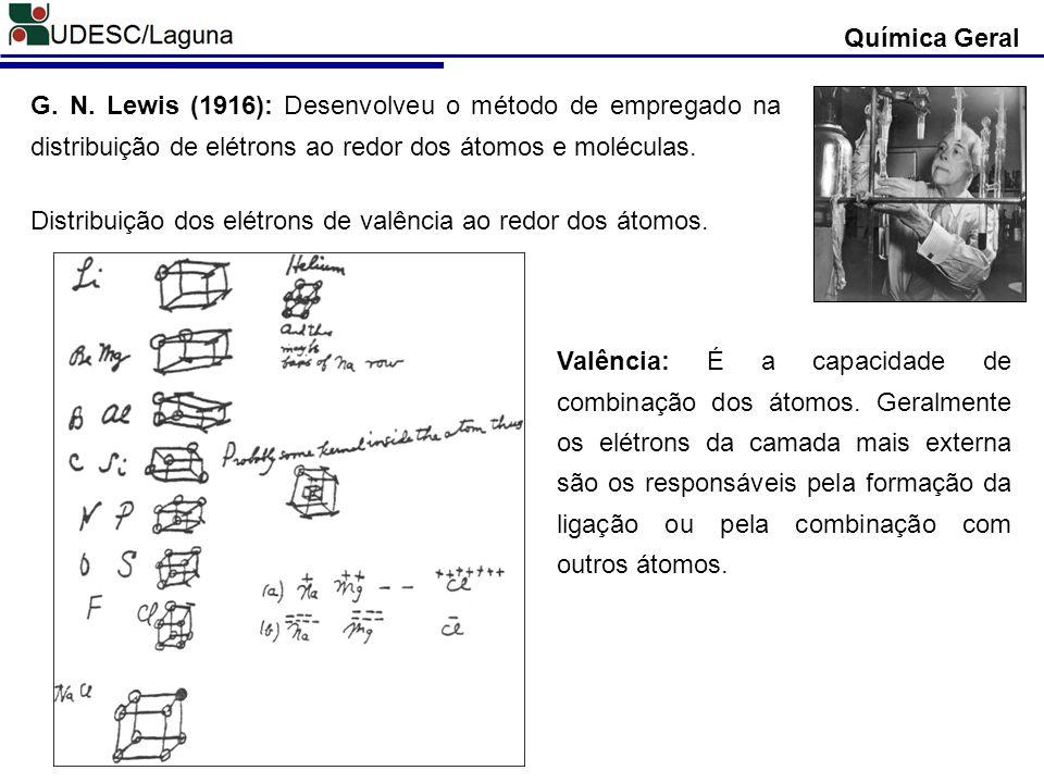 Química Geral G. N. Lewis (1916): Desenvolveu o método de empregado na distribuição de elétrons ao redor dos átomos e moléculas. Distribuição dos elét