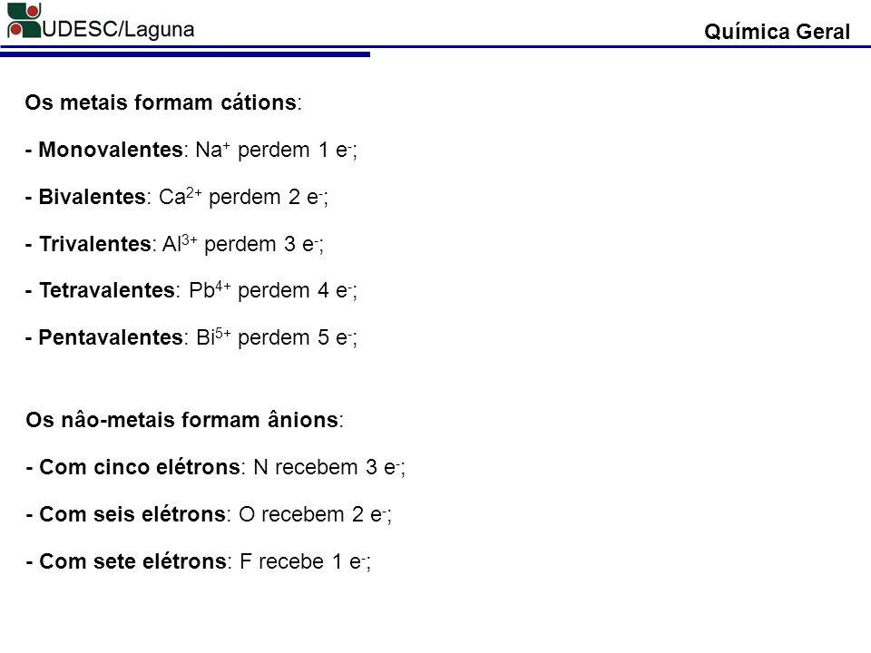 Química Geral Os metais formam cátions: - Monovalentes: Na + perdem 1 e - ; - Bivalentes: Ca 2+ perdem 2 e - ; - Trivalentes: Al 3+ perdem 3 e - ; - T