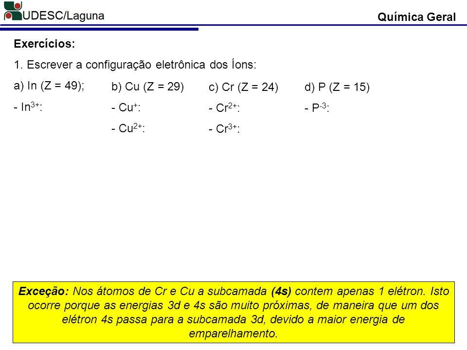 Química Geral Exercícios: 1. Escrever a configuração eletrônica dos Íons: a) In (Z = 49); - In 3+ : b) Cu (Z = 29) - Cu + : - Cu 2+ : c) Cr (Z = 24) -