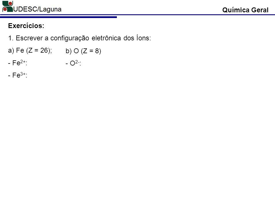 Química Geral Exercícios: 1. Escrever a configuração eletrônica dos Íons: a) Fe (Z = 26); - Fe 2+ : - Fe 3+ : b) O (Z = 8) - O 2- :
