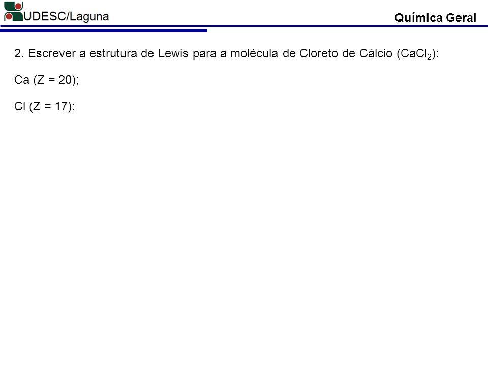 Química Geral 2. Escrever a estrutura de Lewis para a molécula de Cloreto de Cálcio (CaCl 2 ): Ca (Z = 20); Cl (Z = 17):