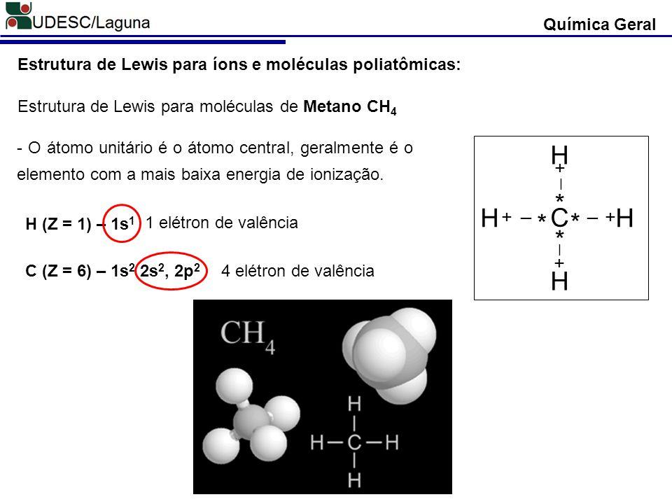 Química Geral Estrutura de Lewis para íons e moléculas poliatômicas: Estrutura de Lewis para moléculas de Metano CH 4 H (Z = 1) – 1s 1 C (Z = 6) – 1s