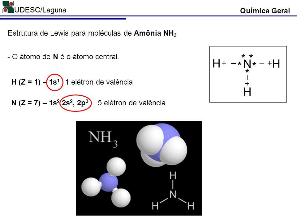 Química Geral Estrutura de Lewis para moléculas de Amônia NH 3 H (Z = 1) – 1s 1 N (Z = 7) – 1s 2 2s 2, 2p 3 - O átomo de N é o átomo central. 1 elétro