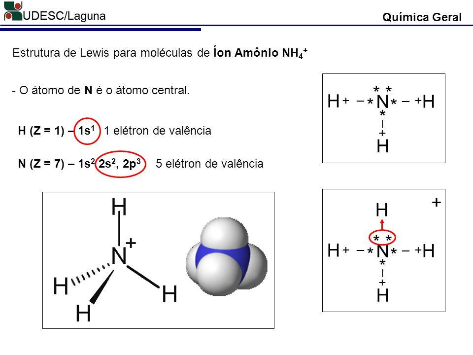 Química Geral Estrutura de Lewis para moléculas de Íon Amônio NH 4 + H (Z = 1) – 1s 1 N (Z = 7) – 1s 2 2s 2, 2p 3 - O átomo de N é o átomo central. 1