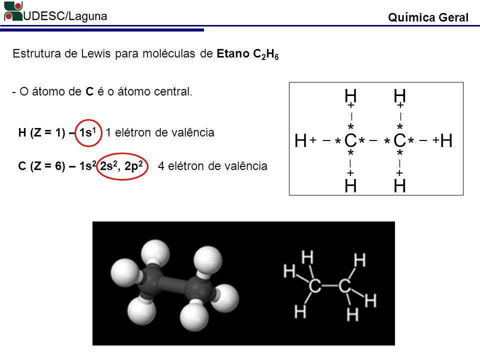 Química Geral Estrutura de Lewis para moléculas de Etano C 2 H 6 H (Z = 1) – 1s 1 C (Z = 6) – 1s 2 2s 2, 2p 2 - O átomo de C é o átomo central. 1 elét