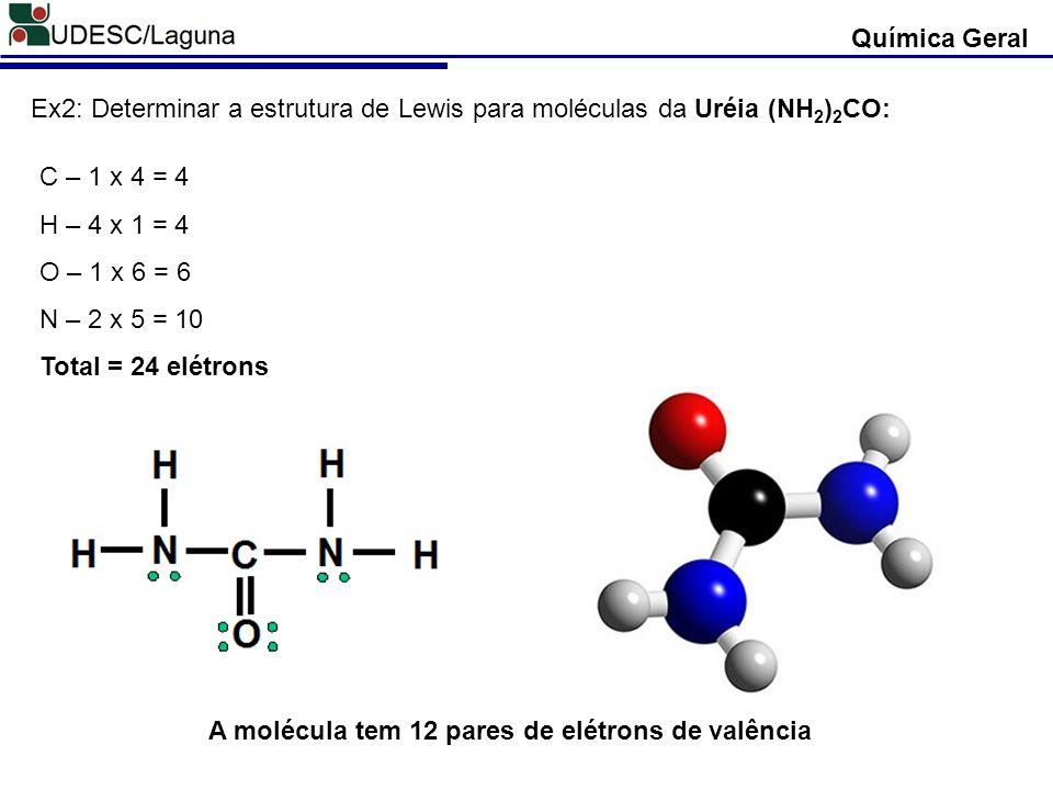 Química Geral Ex2: Determinar a estrutura de Lewis para moléculas da Uréia (NH 2 ) 2 CO: C – 1 x 4 = 4 H – 4 x 1 = 4 O – 1 x 6 = 6 N – 2 x 5 = 10 Tota