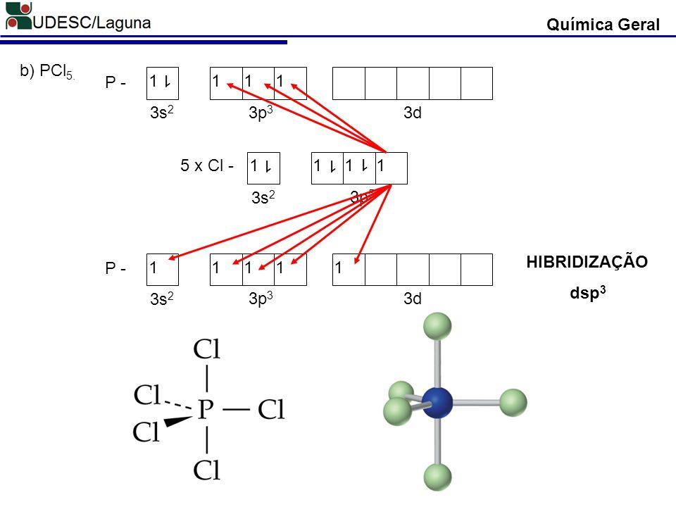 Química Geral 5 x Cl -1111 1 3s 2 3p 5 1 1 P - 1111 1 3s 2 3p 3 3d P - 11111 3s 2 3p 3 3d b) PCl 5. HIBRIDIZAÇÃO dsp 3