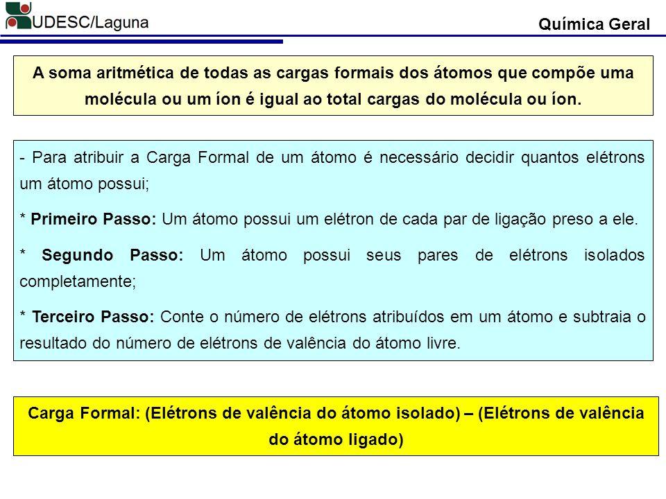 Química Geral Carga Formal: (Elétrons de valência do átomo isolado) – (Elétrons de valência do átomo ligado) A soma aritmética de todas as cargas form