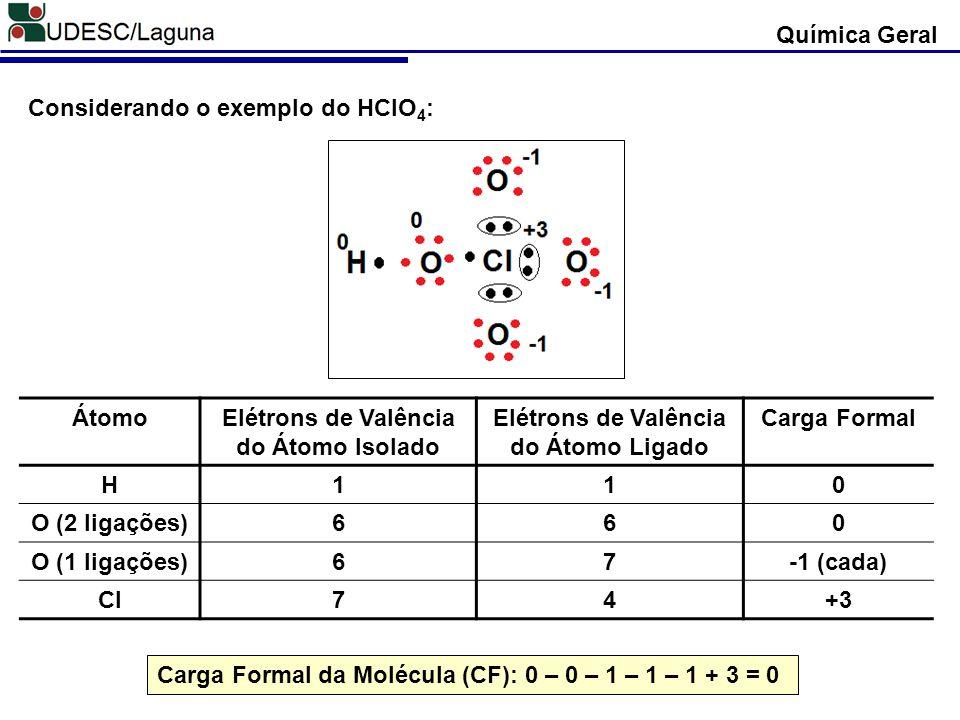 Química Geral Considerando o exemplo do HClO 4 : ÁtomoElétrons de Valência do Átomo Isolado Elétrons de Valência do Átomo Ligado Carga Formal H110 O (