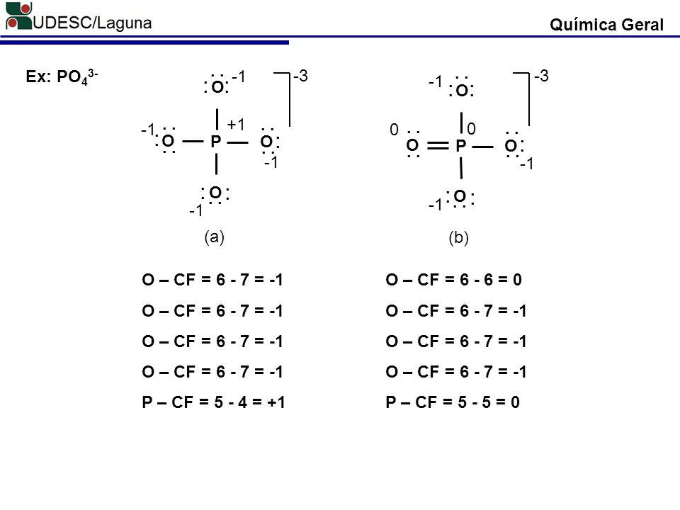 Ex: PO 4 3- P O O O O. -3 +1 (a) P O O O O. -3 0 0 (b) Química Geral O – CF = 6 - 7 = -1 P – CF = 5 - 4 = +1 O – CF = 6 - 6 = 0 O – CF = 6 - 7 = -1 P