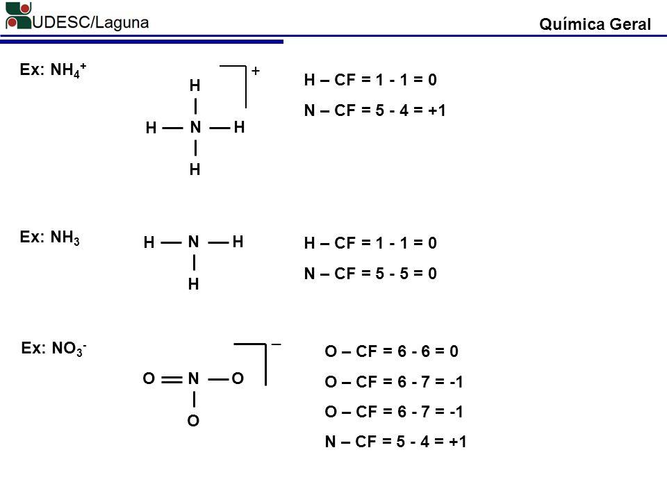 Química Geral Ex: NH 4 + N H H H H + Ex: NH 3 N H H H Ex: NO 3 - N O OO _ H – CF = 1 - 1 = 0 N – CF = 5 - 5 = 0 H – CF = 1 - 1 = 0 N – CF = 5 - 4 = +1