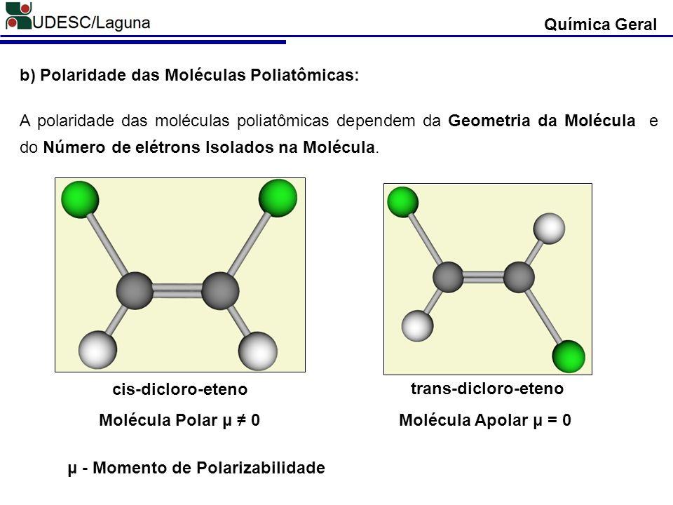Química Geral b) Polaridade das Moléculas Poliatômicas: A polaridade das moléculas poliatômicas dependem da Geometria da Molécula e do Número de elétr