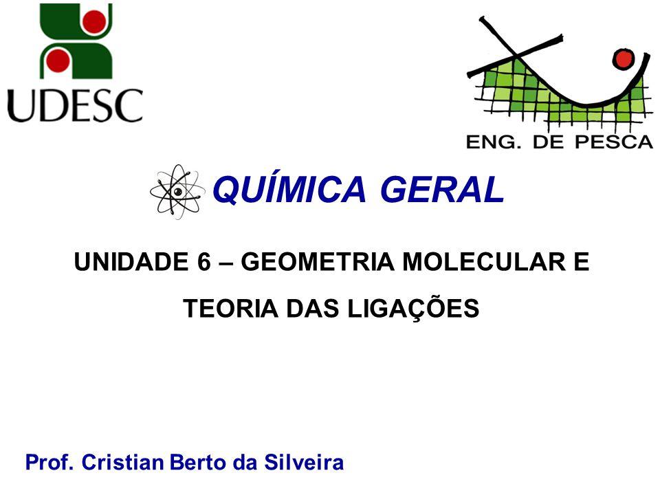 Prof. Cristian Berto da Silveira QUÍMICA GERAL UNIDADE 6 – GEOMETRIA MOLECULAR E TEORIA DAS LIGAÇÕES