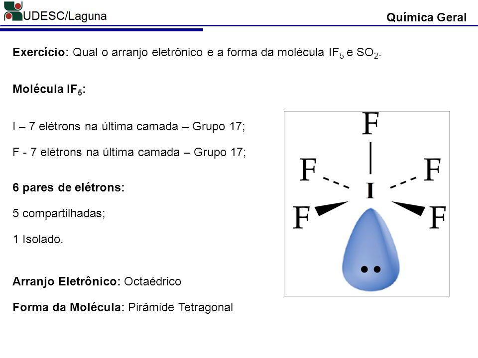 Química Geral Exercício: Qual o arranjo eletrônico e a forma da molécula IF 5 e SO 2. Molécula IF 5 : I – 7 elétrons na última camada – Grupo 17; F -