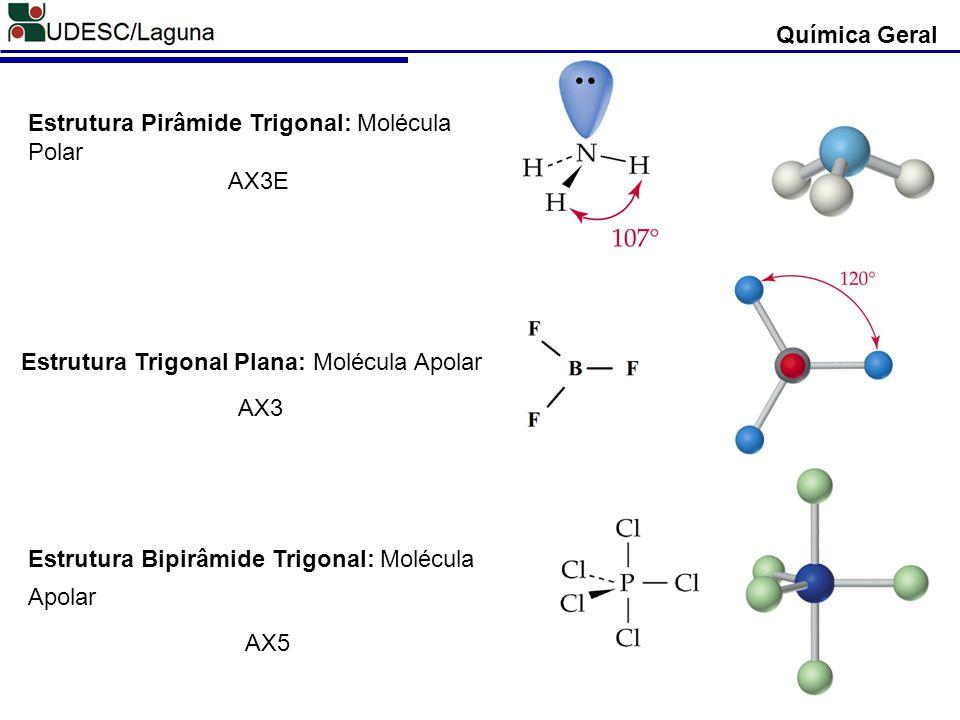 Química Geral Estrutura Pirâmide Trigonal: Molécula Polar AX3E Estrutura Trigonal Plana: Molécula Apolar AX3 Estrutura Bipirâmide Trigonal: Molécula A