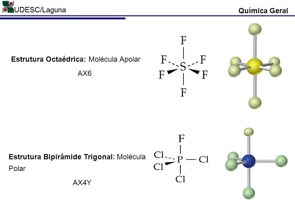 Química Geral Estrutura Octaédrica: Molécula Apolar AX6 Estrutura Bipirâmide Trigonal: Molécula Polar AX4Y