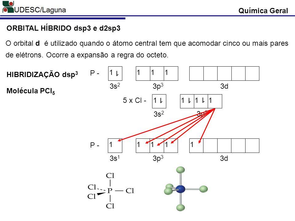 Química Geral ORBITAL HÍBRIDO dsp3 e d2sp3 O orbital d é utilizado quando o átomo central tem que acomodar cinco ou mais pares de elétrons. Ocorre a e