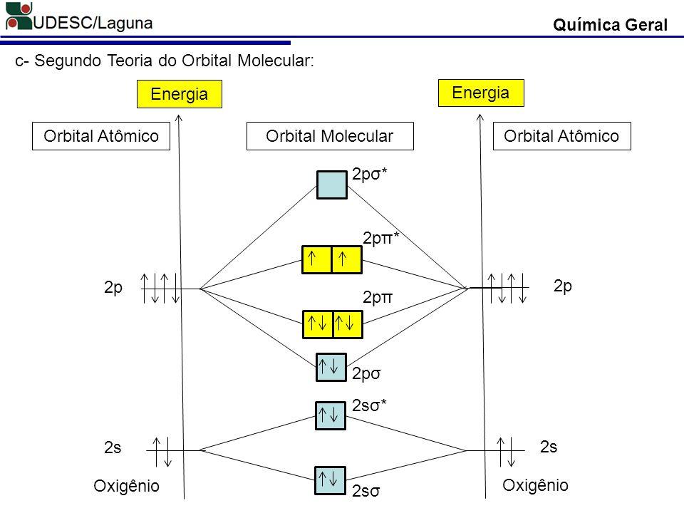 Química Geral 2s 2p Energia 2s 2p Energia Oxigênio 2sσ 2sσ* 2pσ 2pσ* 2pπ 2pπ* c- Segundo Teoria do Orbital Molecular: Orbital Atômico Orbital Molecula