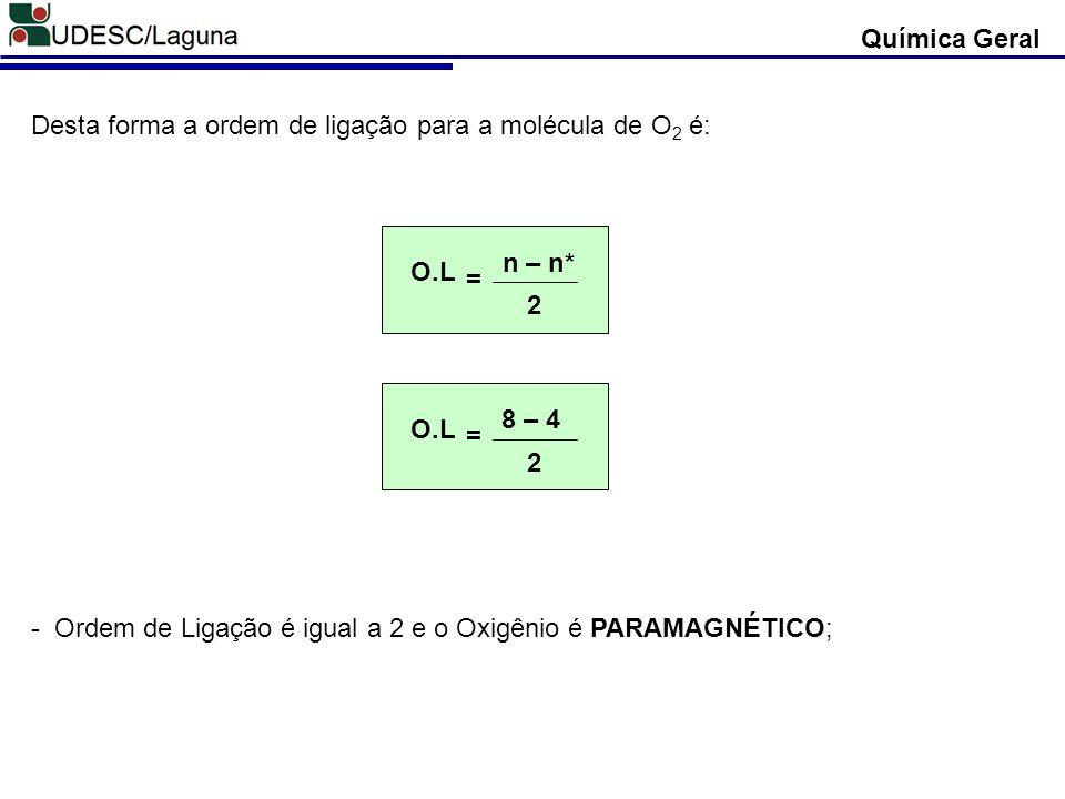 Química Geral Desta forma a ordem de ligação para a molécula de O 2 é: O.L 2 n – n* = O.L 2 8 – 4 = - Ordem de Ligação é igual a 2 e o Oxigênio é PARA