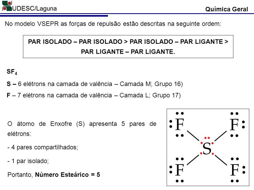 Química Geral No modelo VSEPR as forças de repulsão estão descritas na seguinte ordem: PAR ISOLADO – PAR ISOLADO > PAR ISOLADO – PAR LIGANTE > PAR LIG
