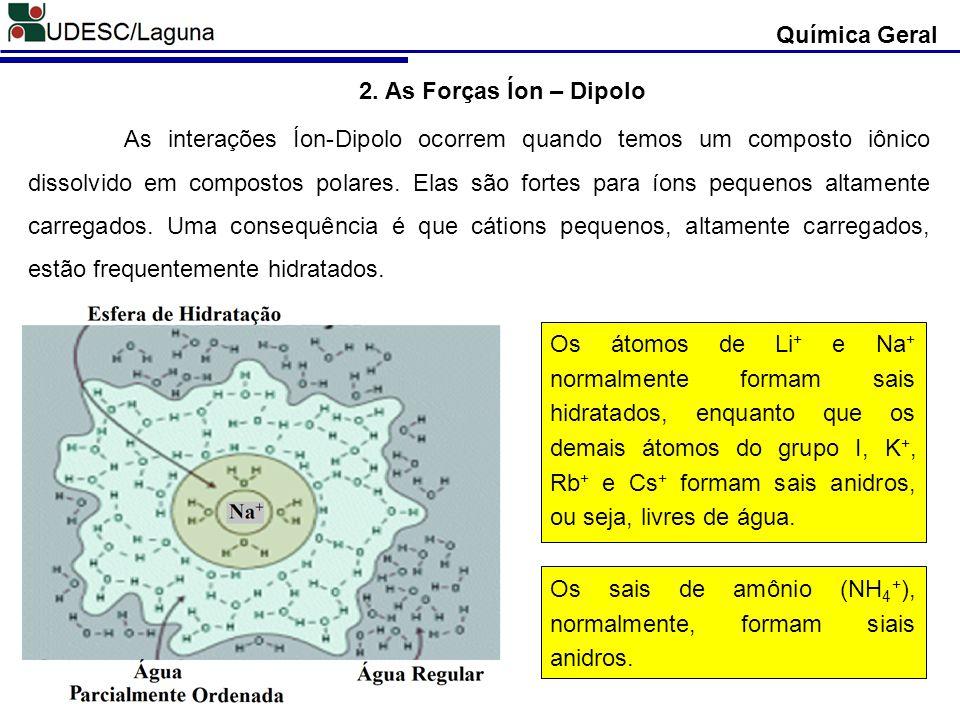 Química Geral 2. As Forças Íon – Dipolo As interações Íon-Dipolo ocorrem quando temos um composto iônico dissolvido em compostos polares. Elas são for