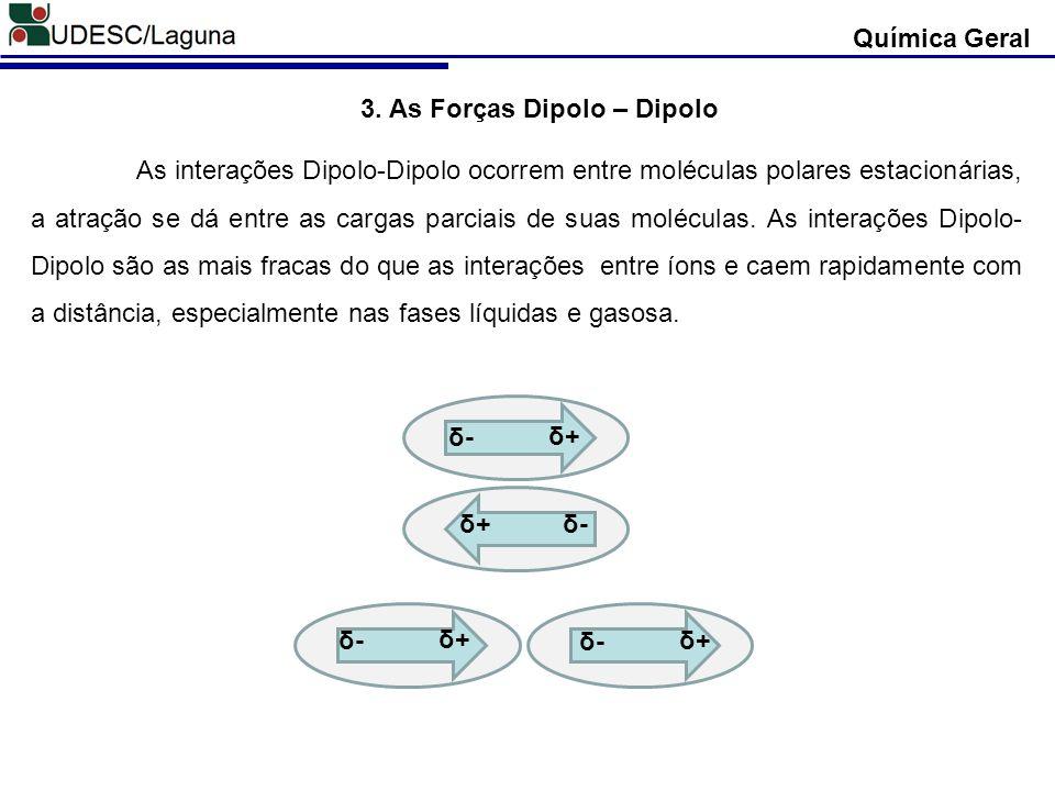 Química Geral 3. As Forças Dipolo – Dipolo As interações Dipolo-Dipolo ocorrem entre moléculas polares estacionárias, a atração se dá entre as cargas