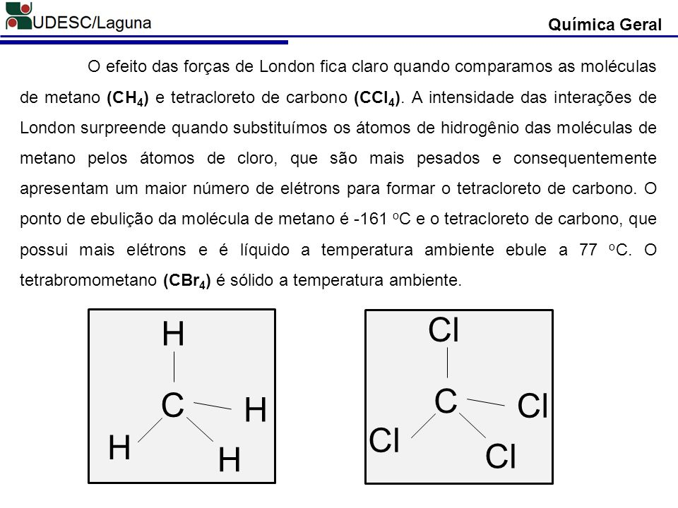 Química Geral C Cl C H H H H O efeito das forças de London fica claro quando comparamos as moléculas de metano (CH 4 ) e tetracloreto de carbono (CCl
