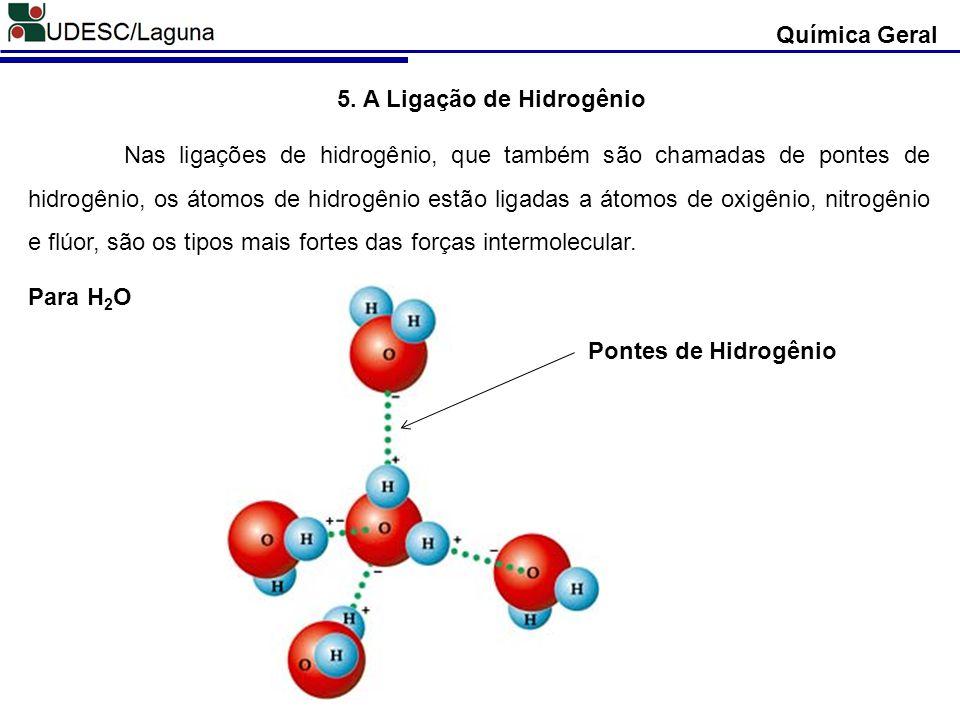 Química Geral 5. A Ligação de Hidrogênio Nas ligações de hidrogênio, que também são chamadas de pontes de hidrogênio, os átomos de hidrogênio estão li
