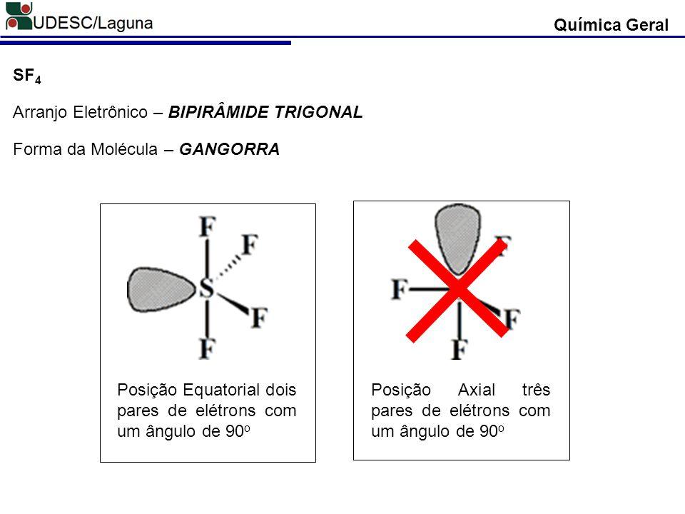 Química Geral Posição Equatorial dois pares de elétrons com um ângulo de 90 o Posição Axial três pares de elétrons com um ângulo de 90 o SF 4 Arranjo