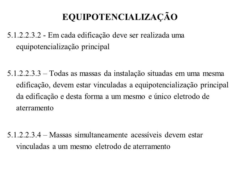 EQUIPOTENCIALIZAÇÃO 5.1.2.2.3.2 - Em cada edificação deve ser realizada uma equipotencialização principal 5.1.2.2.3.3 – Todas as massas da instalação situadas em uma mesma edificação, devem estar vinculadas a equipotencialização principal da edificação e desta forma a um mesmo e único eletrodo de aterramento 5.1.2.2.3.4 – Massas simultaneamente acessíveis devem estar vinculadas a um mesmo eletrodo de aterramento