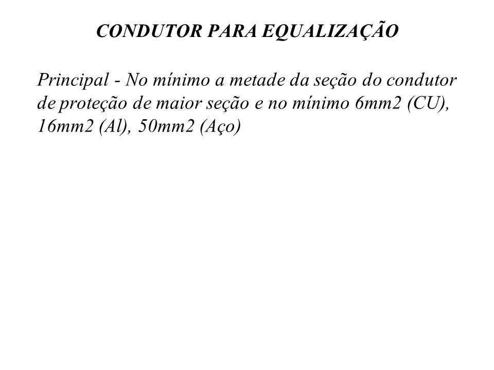 CONDUTOR PARA EQUALIZAÇÃO Principal - No mínimo a metade da seção do condutor de proteção de maior seção e no mínimo 6mm2 (CU), 16mm2 (Al), 50mm2 (Aço)