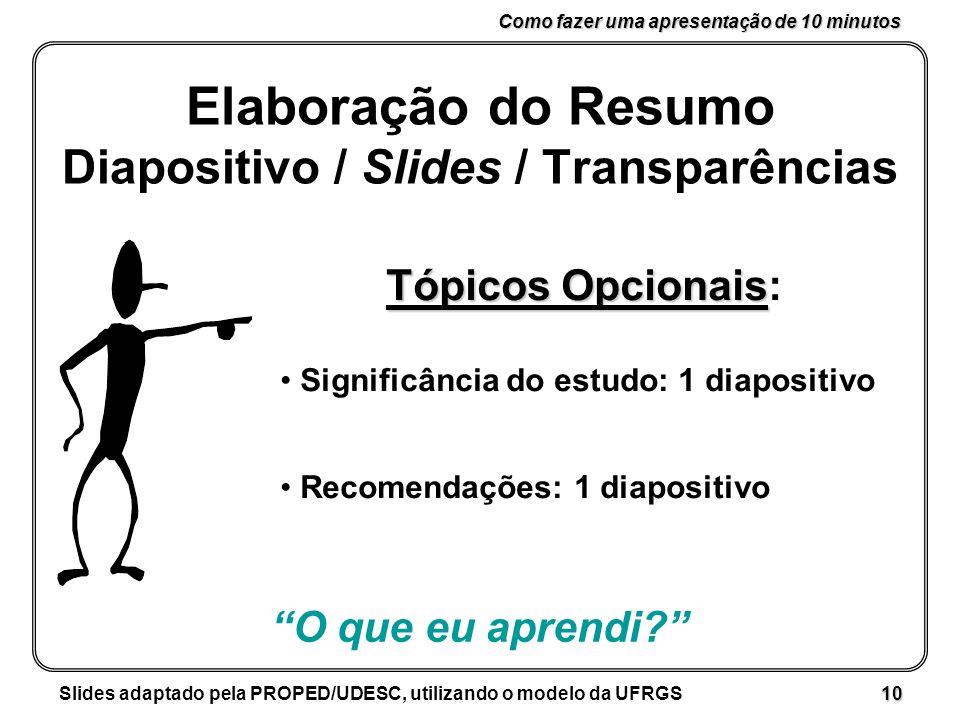 Como fazer uma apresentação de 10 minutos Slides adaptado pela PROPED/UDESC, utilizando o modelo da UFRGS 10 Elaboração do Resumo Diapositivo / Slides / Transparências Tópicos Opcionais Tópicos Opcionais: Significância do estudo: 1 diapositivo Recomendações: 1 diapositivo O que eu aprendi?