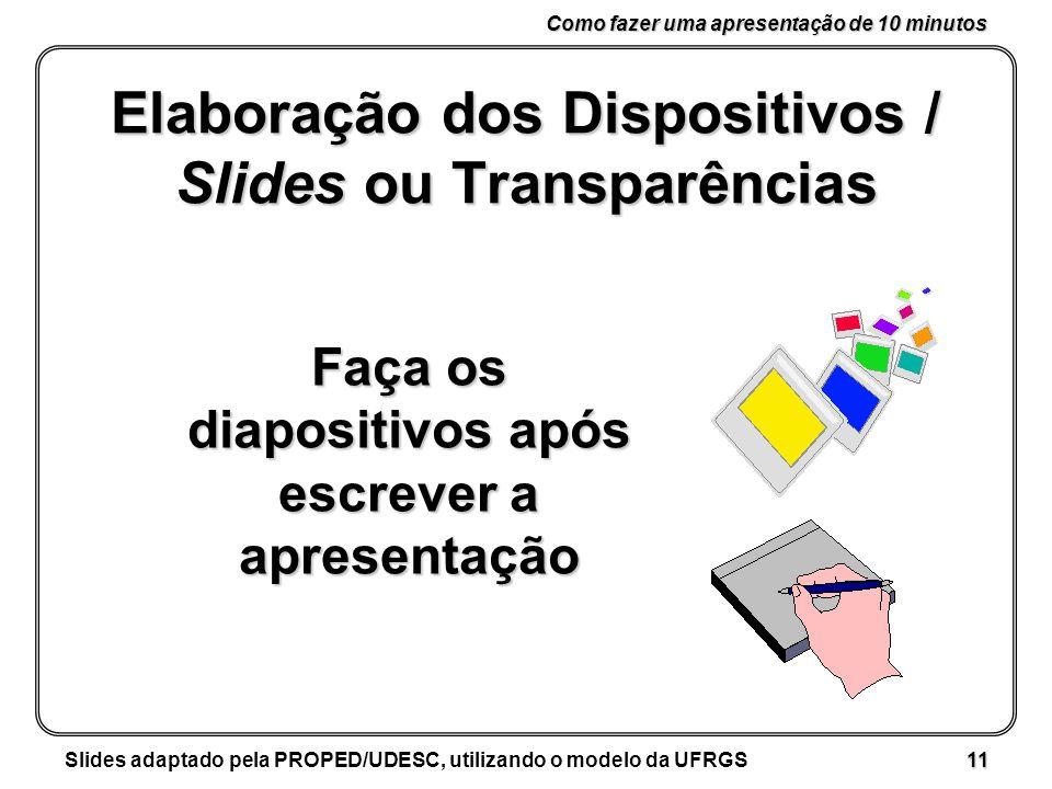 Como fazer uma apresentação de 10 minutos Slides adaptado pela PROPED/UDESC, utilizando o modelo da UFRGS 11 Elaboração dos Dispositivos / Slides ou Transparências Faça os diapositivos após escrever a apresentação