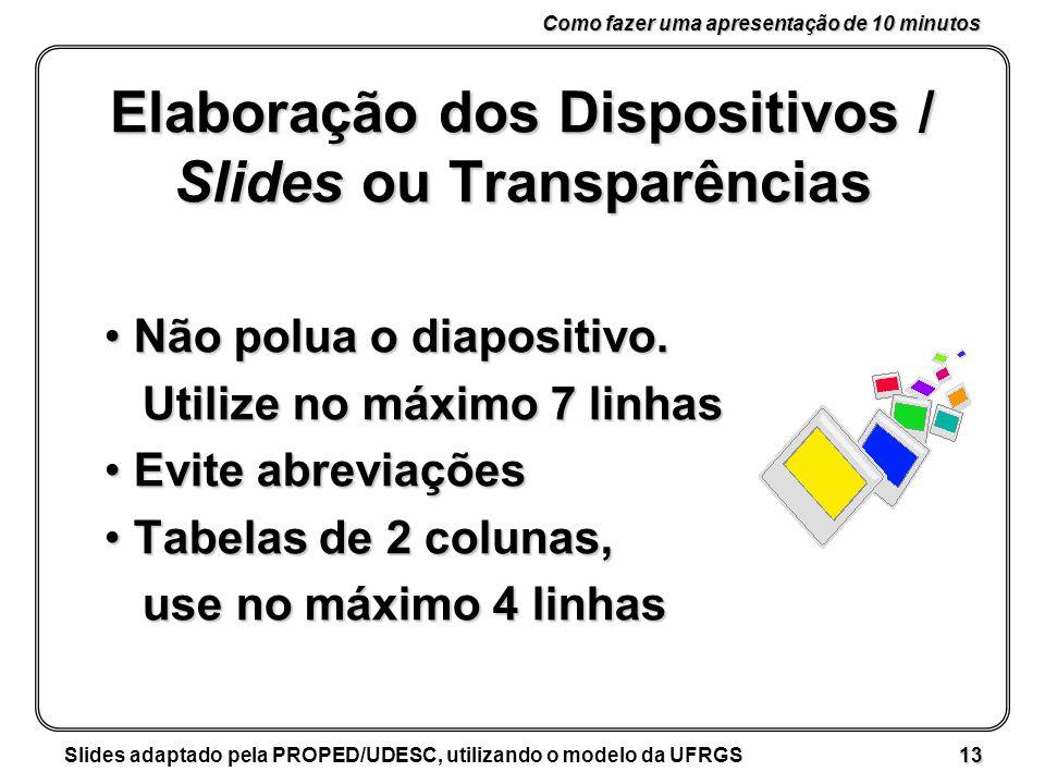 Como fazer uma apresentação de 10 minutos Slides adaptado pela PROPED/UDESC, utilizando o modelo da UFRGS 13 Elaboração dos Dispositivos / Slides ou Transparências Não polua o diapositivo.