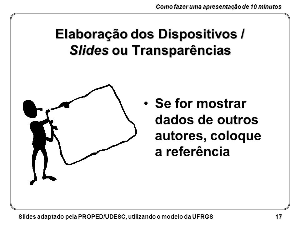 Como fazer uma apresentação de 10 minutos Slides adaptado pela PROPED/UDESC, utilizando o modelo da UFRGS 17 Elaboração dos Dispositivos / Slides ou Transparências Se for mostrar dados de outros autores, coloque a referência