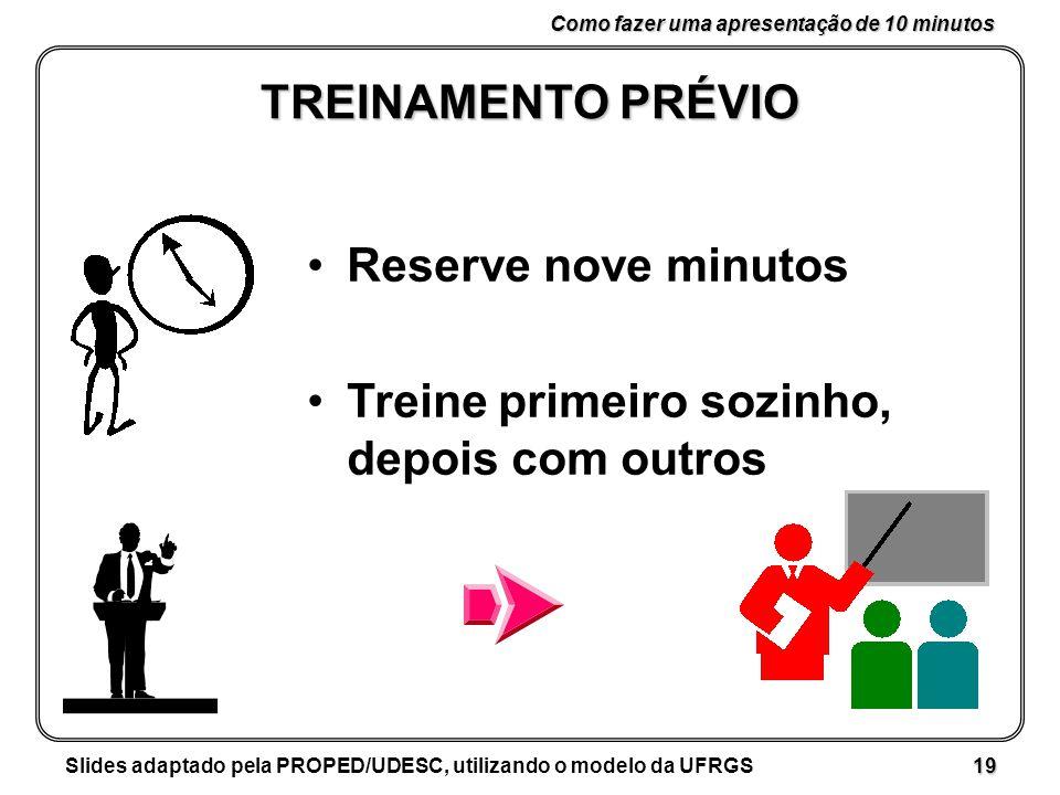 Como fazer uma apresentação de 10 minutos Slides adaptado pela PROPED/UDESC, utilizando o modelo da UFRGS 19 TREINAMENTO PRÉVIO Reserve nove minutos Treine primeiro sozinho, depois com outros