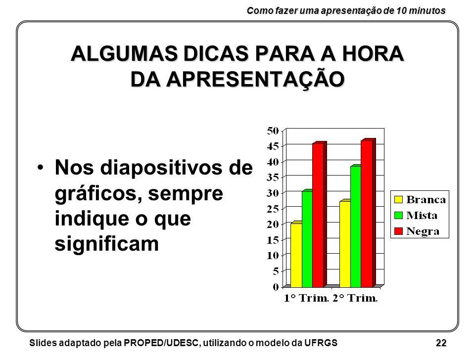 Como fazer uma apresentação de 10 minutos Slides adaptado pela PROPED/UDESC, utilizando o modelo da UFRGS 22 ALGUMAS DICAS PARA A HORA DA APRESENTAÇÃO Nos diapositivos de gráficos, sempre indique o que significam