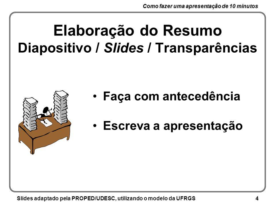 Como fazer uma apresentação de 10 minutos Slides adaptado pela PROPED/UDESC, utilizando o modelo da UFRGS 4 Elaboração do Resumo Diapositivo / Slides / Transparências Faça com antecedência Escreva a apresentação