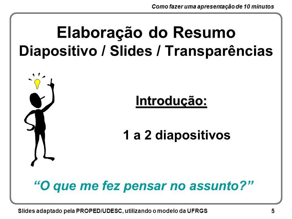Como fazer uma apresentação de 10 minutos Slides adaptado pela PROPED/UDESC, utilizando o modelo da UFRGS 5 Elaboração do Resumo Diapositivo / Slides / Transparências Introdução: 1 a 2 diapositivos O que me fez pensar no assunto?